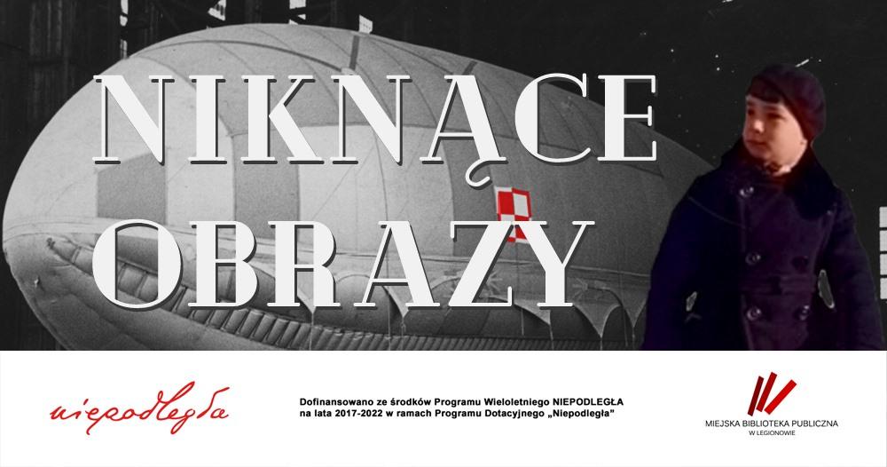 """Czarno-białe zdjęcie sterowca, z mocno zaakcentowaną biało-czerwoną szachownicą lotniczą, a na nim biały napis """"NIKNĄCE OBRAZY"""". Na prawo od napisu wklejono kolorowe zdjęcie chłopca ubranego w czapkę i zimowy płaszcz. U dołu grafiki biała belka z logo Programu Wieloletniego """"Niepodległa"""" na lata 2017-2022, Miejskiej Biblioteki Publicznej w Legionowie oraz informacją o dofinansowaniu."""